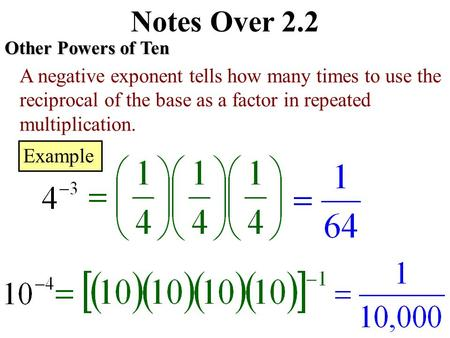 Notes Over 2.2 Other Powers of Ten A negative exponent tells how many times to use the reciprocal of the base as a factor in repeated multiplication.