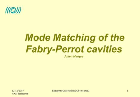 European Gravitational Observatory12/12/2005 WG1 Hannover 1 Mode Matching of the Fabry-Perrot cavities Julien Marque.
