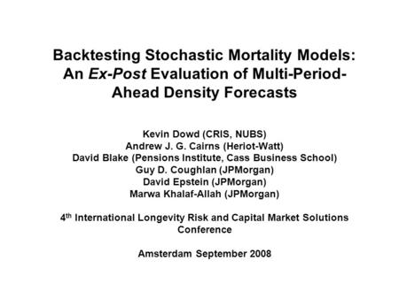 Backtesting Stochastic Mortality Models: An Ex-Post Evaluation of Multi-Period- Ahead Density Forecasts Kevin Dowd (CRIS, NUBS) Andrew J. G. Cairns (Heriot-Watt)