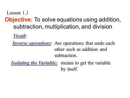 Lesson 1.1 Objective: To solve equations using addition, subtraction, multiplication, and division Are operations that undo each other such as addition.