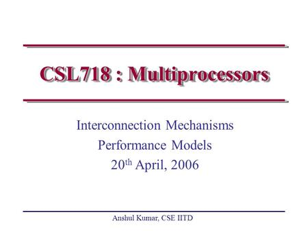 Anshul Kumar, CSE IITD CSL718 : Multiprocessors Interconnection Mechanisms Performance Models 20 th April, 2006.