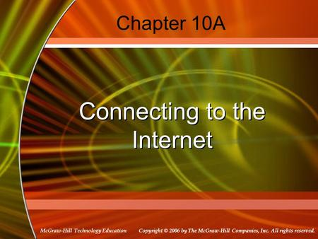 Copyright © 2006 by The McGraw-Hill Companies, Inc. All rights reserved. McGraw-Hill Technology Education Chapter 10A Connecting to the Internet.