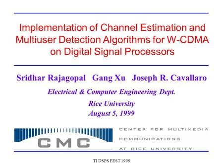 TI DSPS FEST 1999 Implementation of Channel Estimation and Multiuser Detection Algorithms for W-CDMA on Digital Signal Processors Sridhar Rajagopal Gang.