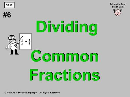 Common Fractions © Math As A Second Language All Rights Reserved next #6 Taking the Fear out of Math Dividing 1 3 ÷ 1 3.