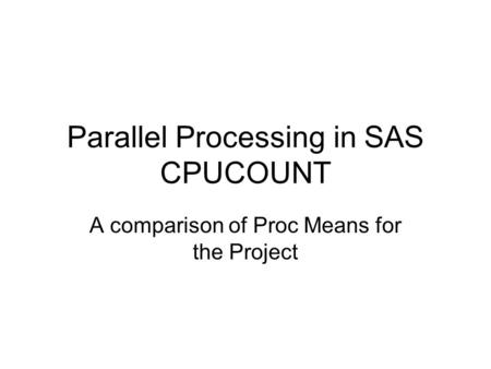 Parallel Processing in SAS CPUCOUNT A comparison of Proc Means for the Project.