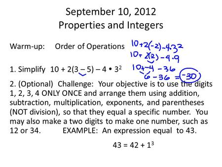 September 10, 2012 Properties and Integers Warm-up: Order of Operations 1. Simplify 10 + 2(3 – 5) – 4  3 2 2. (Optional) Challenge: Your objective is.
