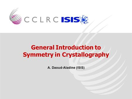 General Introduction to Symmetry in Crystallography A. Daoud-Aladine (ISIS)