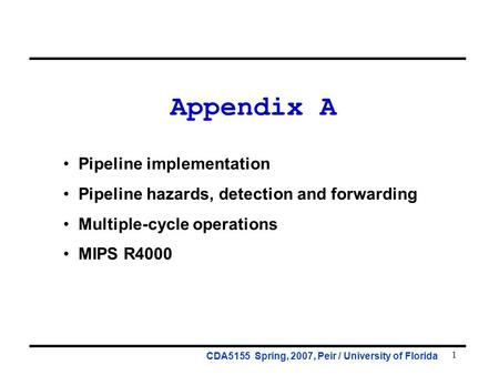 1 Appendix A Pipeline implementation Pipeline hazards, detection and forwarding Multiple-cycle operations MIPS R4000 CDA5155 Spring, 2007, Peir / University.