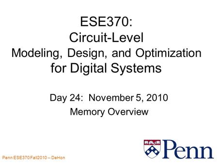 Penn ESE370 Fall2010 -- DeHon 1 ESE370: Circuit-Level Modeling, Design, and Optimization for Digital Systems Day 24: November 5, 2010 Memory Overview.