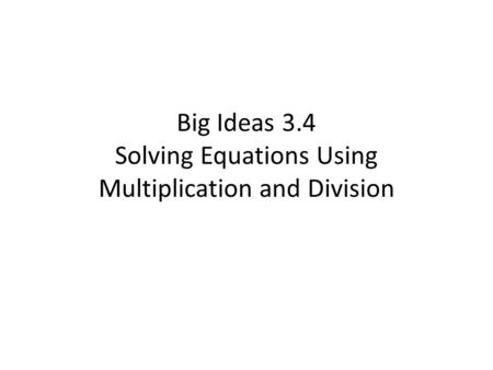 Big Ideas 3.4 Solving Equations Using Multiplication and Division