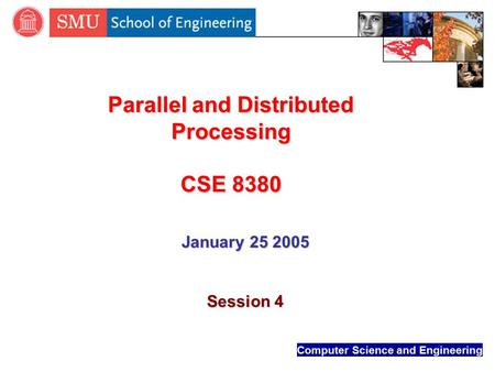 Computer Science and Engineering Parallel and Distributed Processing CSE 8380 January 25 2005 Session 4.