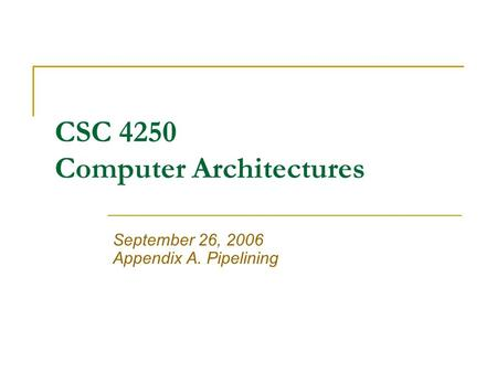 CSC 4250 Computer Architectures September 26, 2006 Appendix A. Pipelining.