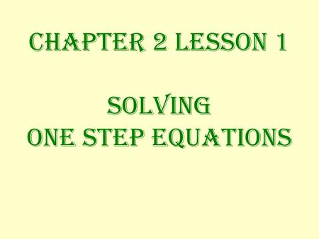 Chapter 2 Lesson 1 Solving ONE STEP EQUATIONS ONE STEP EQUATIONS What you do to one side of the equation must also be done to the other side to keep.