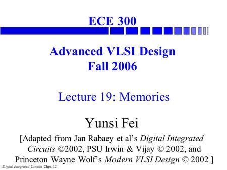 Digital Integrated Circuits Chpt. 12 ECE 300 Advanced VLSI Design Fall 2006 Lecture 19: Memories Yunsi Fei [Adapted from Jan Rabaey et al's Digital Integrated.