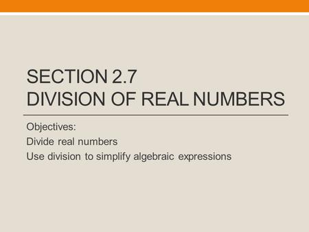 SECTION 2.7 DIVISION OF REAL NUMBERS Objectives: Divide real numbers Use division to simplify algebraic expressions.