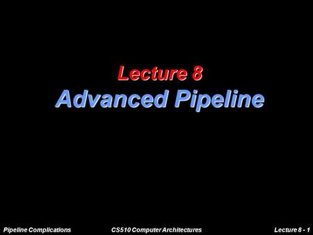 Pipeline ComplicationsCS510 Computer ArchitecturesLecture 8 - 1 Lecture 8 Advanced Pipeline.