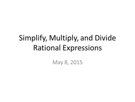 Simplify, Multiply, and Divide Rational Expressions May 8, 2015.