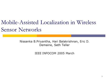 1 Mobile-Assisted Localization in Wireless Sensor Networks Nissanka B.Priyantha, Hari Balakrishnan, Eric D. Demaine, Seth Teller IEEE INFOCOM 2005 March.
