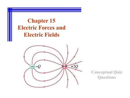 Chapter 15 Electric Forces and Electric Fields Conceptual Quiz Questions.