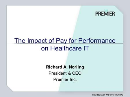 PROPRIETARY AND CONFIDENTIAL The Impact of Pay for Performance on Healthcare IT Richard A. Norling President & CEO Premier Inc.
