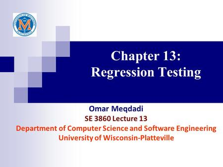 Chapter 13: Regression Testing Omar Meqdadi SE 3860 Lecture 13 Department of Computer Science and Software Engineering University of Wisconsin-Platteville.