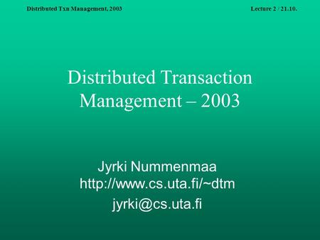 Distributed Txn Management, 2003Lecture 2 / 21.10. Distributed Transaction Management – 2003 Jyrki Nummenmaa
