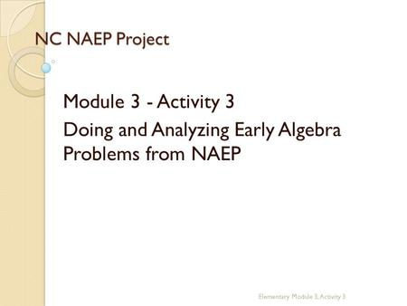 NC NAEP Project Module 3 - Activity 3 Doing and Analyzing Early Algebra Problems from NAEP Elementary Module 3, Activity 3.