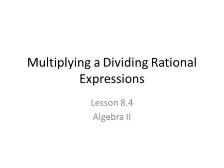 Multiplying a Dividing Rational Expressions Lesson 8.4 Algebra II.