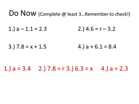 Do Now least 3…Remember to check!) 1.) a – 1.1 = 2.32.) 4.6 = r – 3.2 3.) 7.8 = x + 1.5 4.) a + 6.1 = 8.4 1.) a = 3.4 2.) 7.8 = r 3.) 6.3 =
