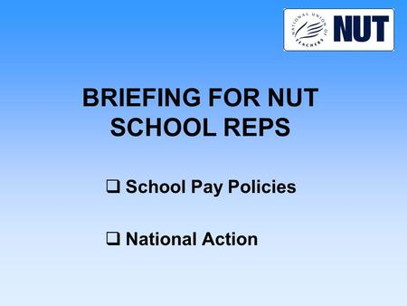 BRIEFING FOR NUT SCHOOL REPS  School Pay Policies  National Action.