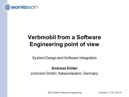 Chennai, 17./18. Feb 04Andreas KlüterNLP System Software Engineering Verbmobil from a Software Engineering point of view System Design and Software Integration.