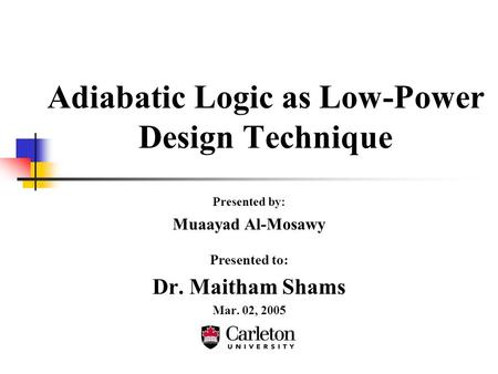 Adiabatic Logic as Low-Power Design Technique Presented by: Muaayad Al-Mosawy Presented to: Dr. Maitham Shams Mar. 02, 2005.