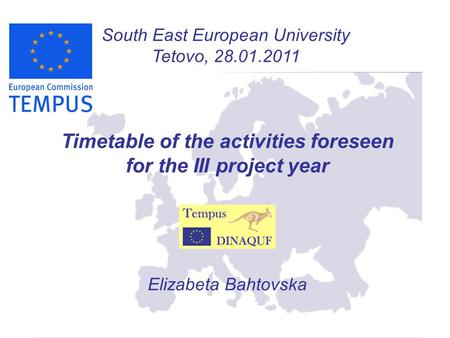 South East European University Tetovo, 28.01.2011 Timetable of the activities foreseen for the III project year Elizabeta Bahtovska.