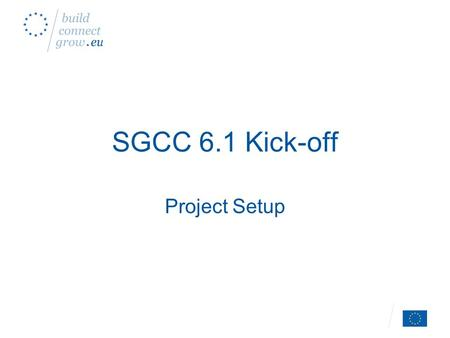 SGCC 6.1 Kick-off Project Setup. Introduction Tour de Table –Who's who –Attendance list, e-mails Scope of CC 6.1.
