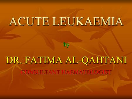 <strong>ACUTE</strong> LEUKAEMIA by DR. FATIMA AL-QAHTANI CONSULTANT HAEMATOLOGIST.
