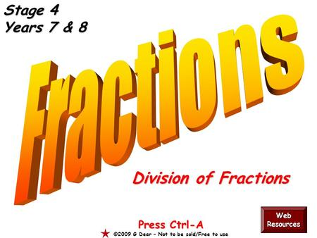 Division of Fractions Press Ctrl-A ©2009 G Dear – Not to be sold/Free to use Web Resources Stage 4 Years 7 & 8.