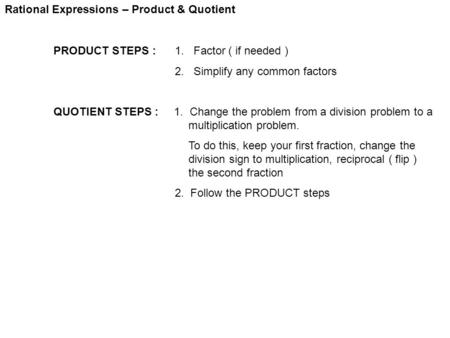 Rational Expressions – Product & Quotient PRODUCT STEPS : 1. Factor ( if needed ) 2. Simplify any common factors QUOTIENT STEPS : 1. Change the problem.
