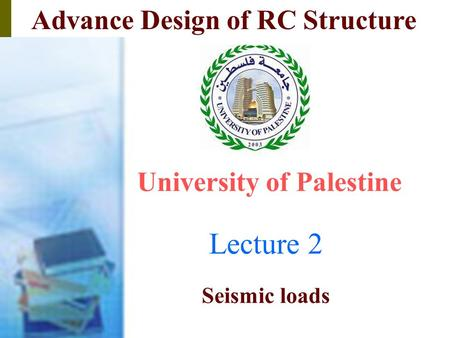 Advance Design of RC Structure Lecture 2 University of Palestine Dr. Ali Tayeh Seismic loads.