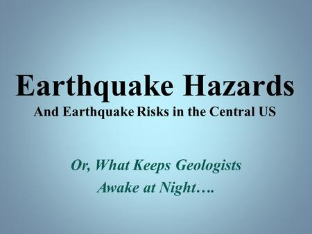 Earthquake Hazards And Earthquake Risks in the Central US Or, What Keeps Geologists Awake at Night….