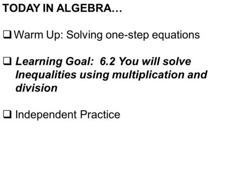 TODAY IN ALGEBRA…  Warm Up: Solving one-step equations  Learning Goal: 6.2 You will solve Inequalities using multiplication and division  Independent.