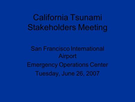 California Tsunami Stakeholders Meeting San Francisco International Airport Emergency Operations Center Tuesday, June 26, 2007.