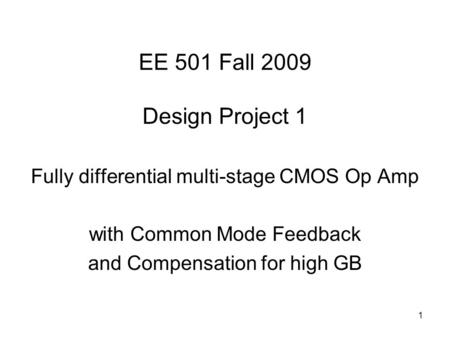 1 EE 501 Fall 2009 Design Project 1 Fully differential multi-stage CMOS Op Amp with Common Mode Feedback and Compensation for high GB.