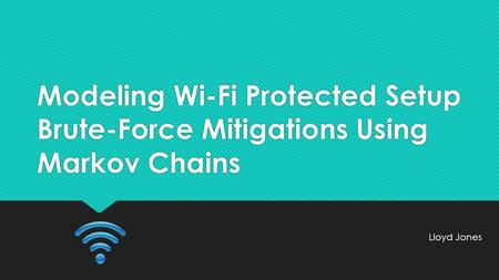 Modeling Wi-Fi Protected Setup Brute-Force Mitigations Using Markov Chains Lloyd Jones.