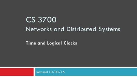CS 3700 Networks and Distributed Systems Time and Logical Clocks Revised 10/03/15.