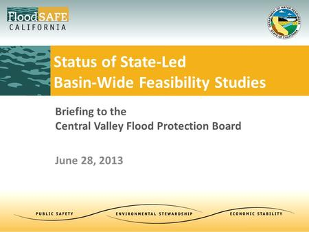 Briefing to the Central Valley Flood Protection Board June 28, 2013 Status of State-Led Basin-Wide Feasibility Studies.