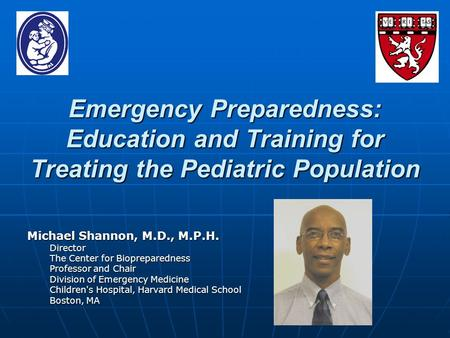 Emergency Preparedness: Education and Training for Treating the Pediatric Population Michael Shannon, M.D., M.P.H. Director The Center for Biopreparedness.