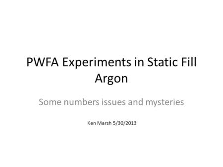PWFA Experiments in Static Fill Argon Some numbers issues and mysteries Ken Marsh 5/30/2013.