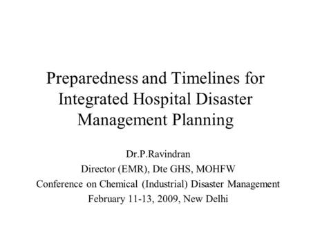 Preparedness and Timelines for Integrated Hospital Disaster Management Planning Dr.P.Ravindran Director (EMR), Dte GHS, MOHFW Conference on Chemical (Industrial)