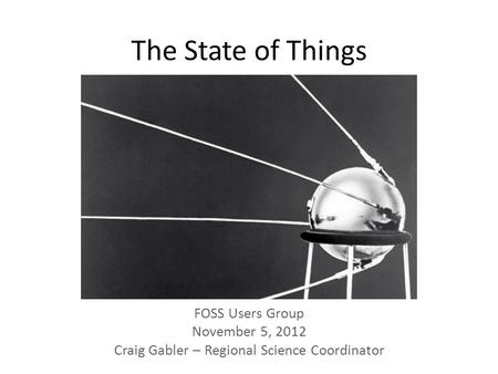 The State of Things FOSS Users Group November 5, 2012 Craig Gabler – Regional Science Coordinator.