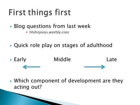  Blog questions from last week  hhdstjoeys.weebly.com  Quick role play on stages of adulthood  Early Middle Late  Which component of development are.